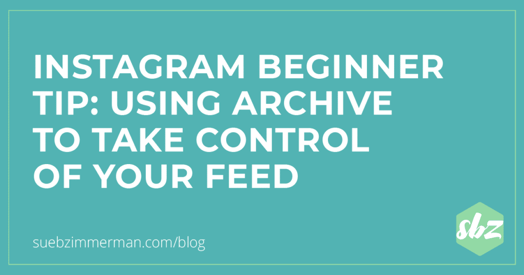 Blog header with a teal background that says Instagram Beginner Tip: Using Archive to Take Control of Your Feed.