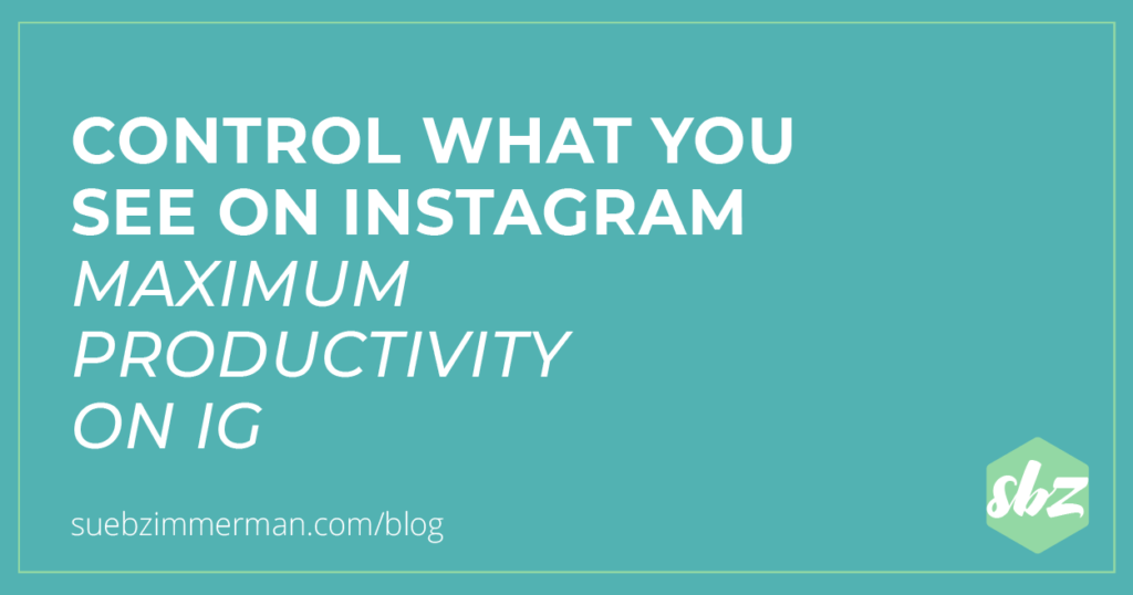 Blog header that says Control What You See on Instagram for Maximum Productivity on IG.