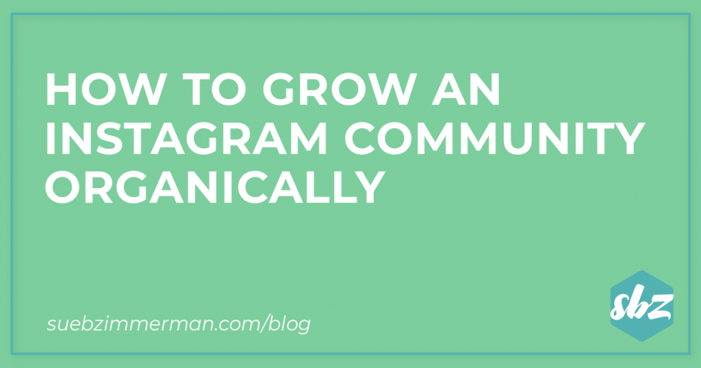 Sue B Zimmerman's blog header with a light green background and text that says how to grow an Instagram community organically.