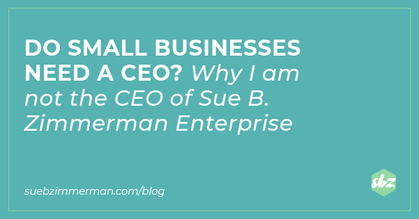 A blog banner with a teal background and text that says Do small businesses need a CEO? Why I am not the CEO of Sue B. Zimmerman Enterprise.